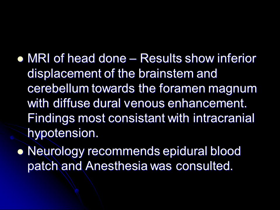 MRI of head done – Results show inferior displacement of the brainstem and cerebellum towards the foramen magnum with diffuse dural venous enhancement. Findings most consistant with intracranial hypotension.