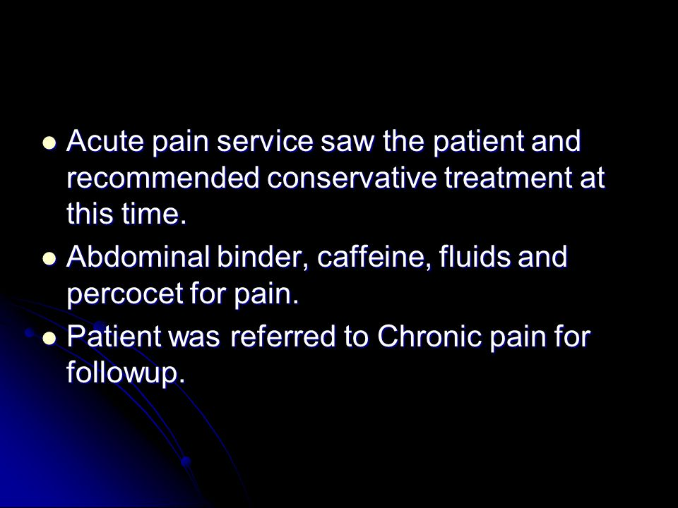 Acute pain service saw the patient and recommended conservative treatment at this time.