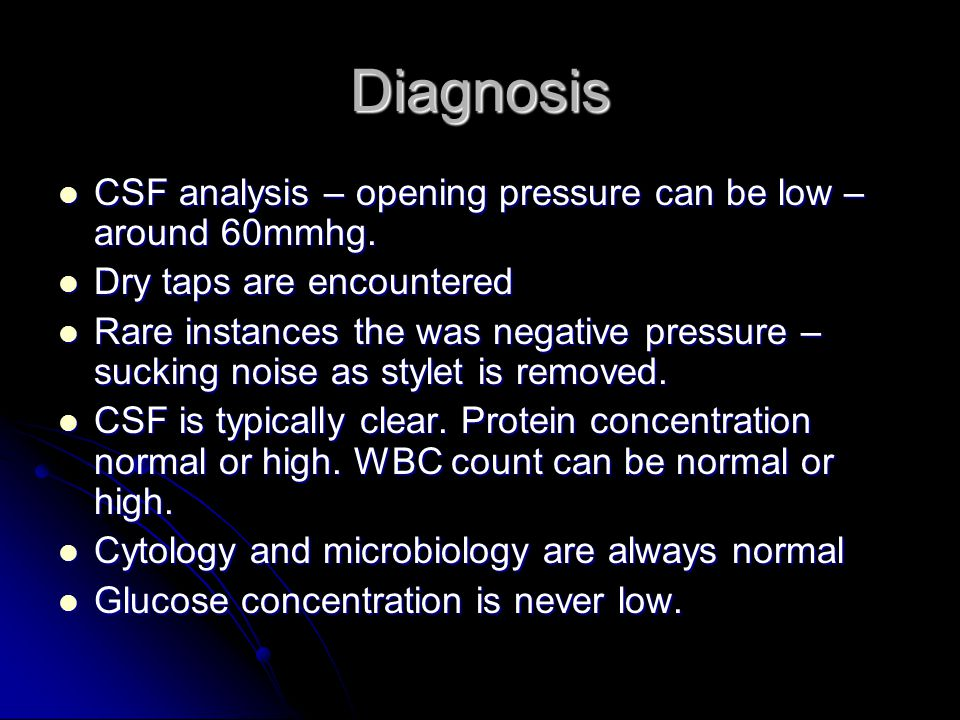 Diagnosis CSF analysis – opening pressure can be low – around 60mmhg.