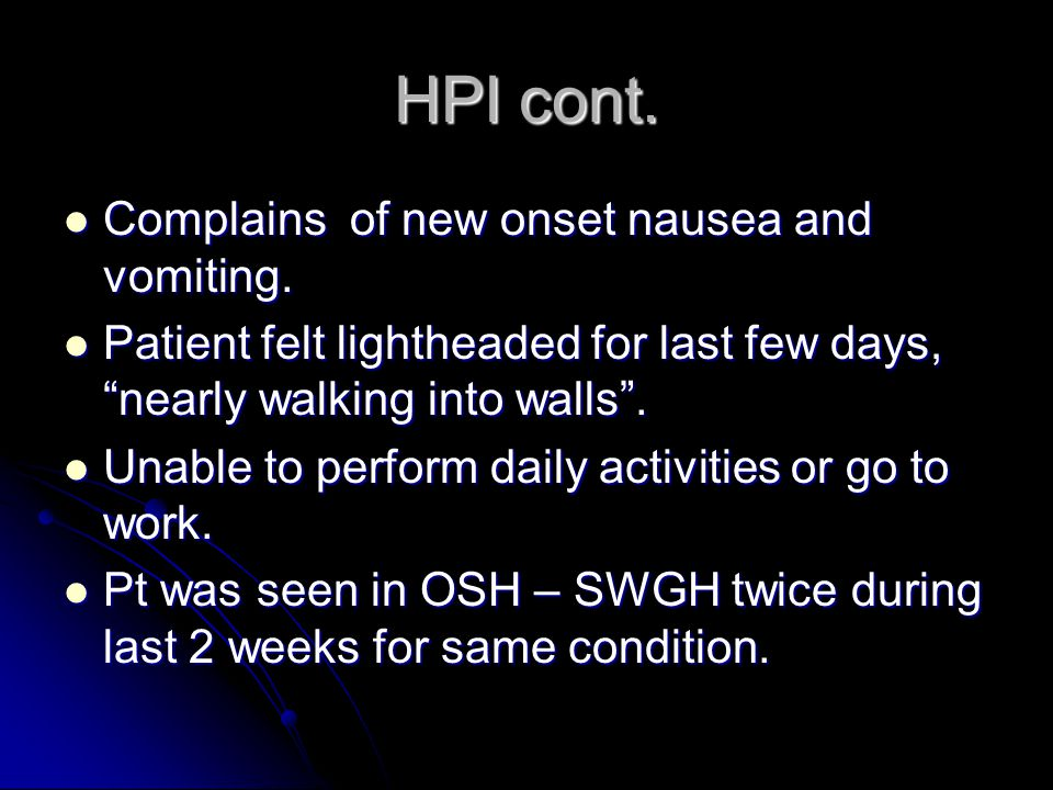 HPI cont. Complains of new onset nausea and vomiting.