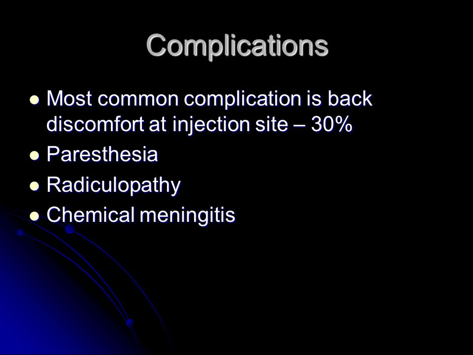 Complications Most common complication is back discomfort at injection site – 30% Paresthesia. Radiculopathy.