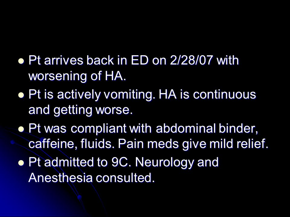 Pt arrives back in ED on 2/28/07 with worsening of HA.