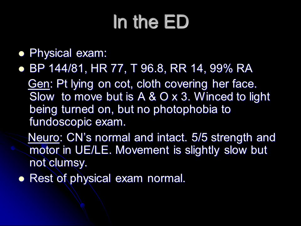 In the ED Physical exam: BP 144/81, HR 77, T 96.8, RR 14, 99% RA