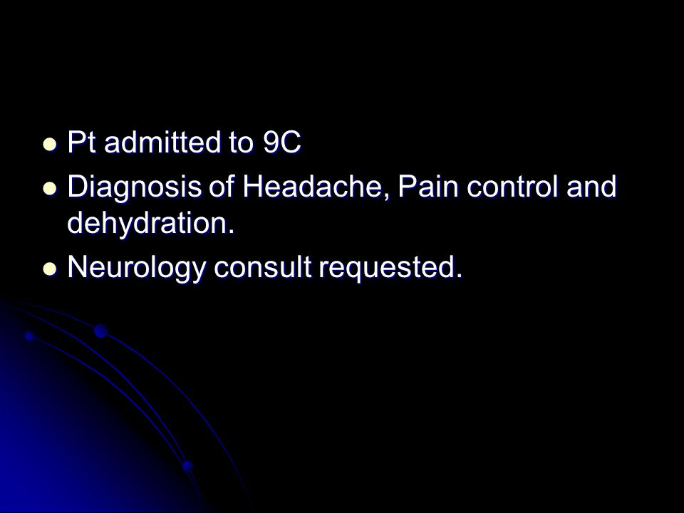 Pt admitted to 9C Diagnosis of Headache, Pain control and dehydration. Neurology consult requested.