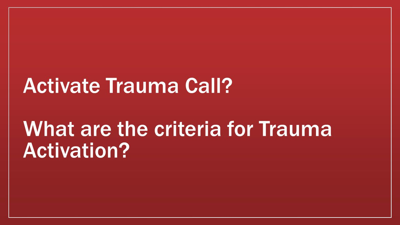 Activate Trauma Call What are the criteria for Trauma Activation
