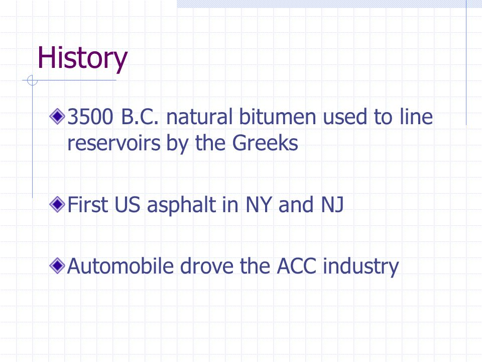 History 3500 B.C. natural bitumen used to line reservoirs by the Greeks. First US asphalt in NY and NJ.