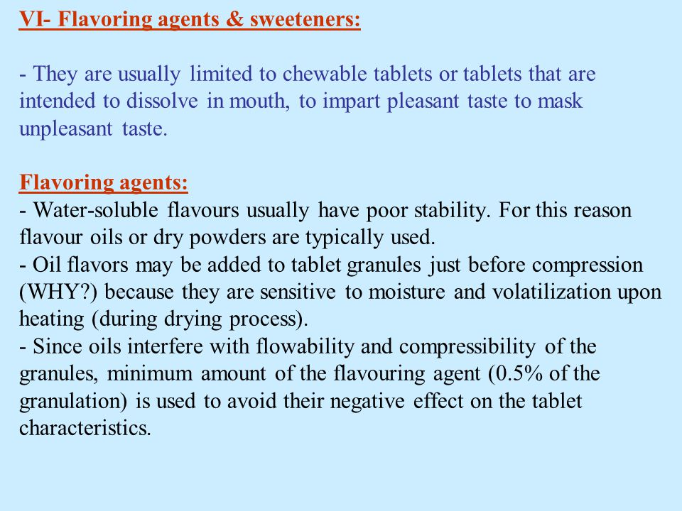 VI- Flavoring agents & sweeteners: - They are usually limited to chewable tablets or tablets that are intended to dissolve in mouth, to impart pleasant taste to mask unpleasant taste.