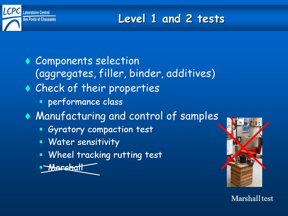 Level 1 and 2 tests Components selection (aggregates, filler, binder, additives) Check of their properties.