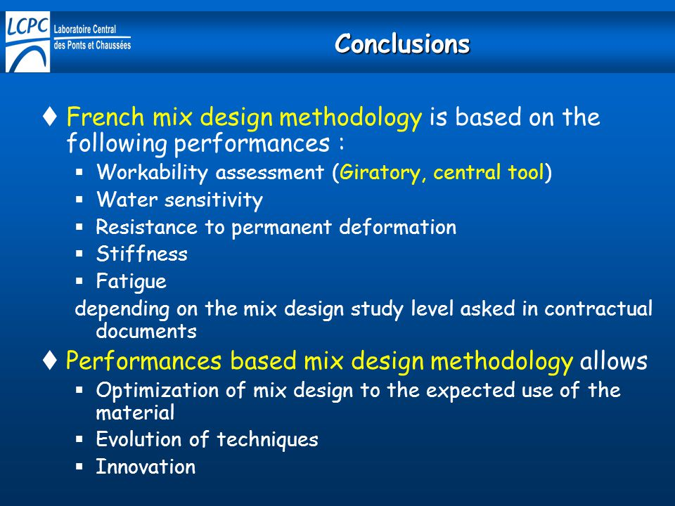 Conclusions French mix design methodology is based on the following performances : Workability assessment (Giratory, central tool)