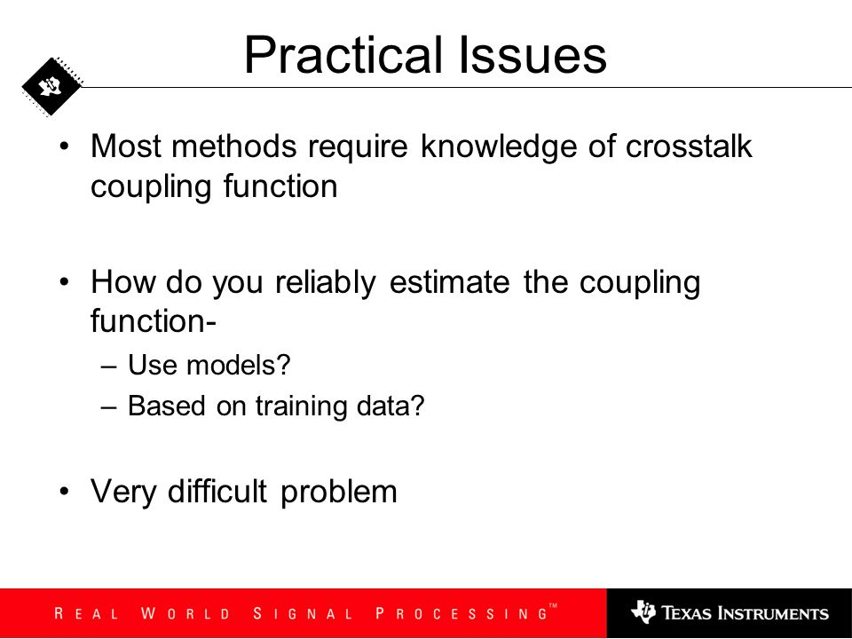 Practical Issues Most methods require knowledge of crosstalk coupling function. How do you reliably estimate the coupling function-