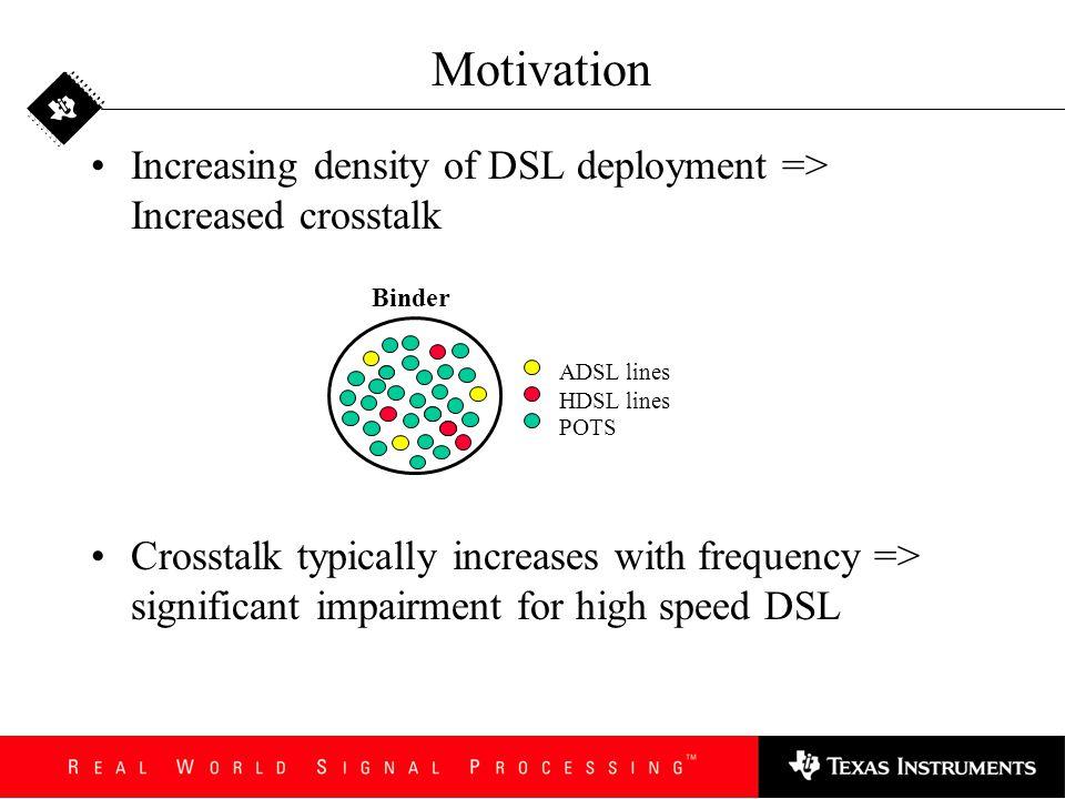 Motivation Increasing density of DSL deployment => Increased crosstalk.