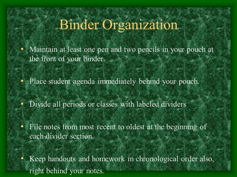 Binder Organization Maintain at least one pen and two pencils in your pouch at the front of your binder.