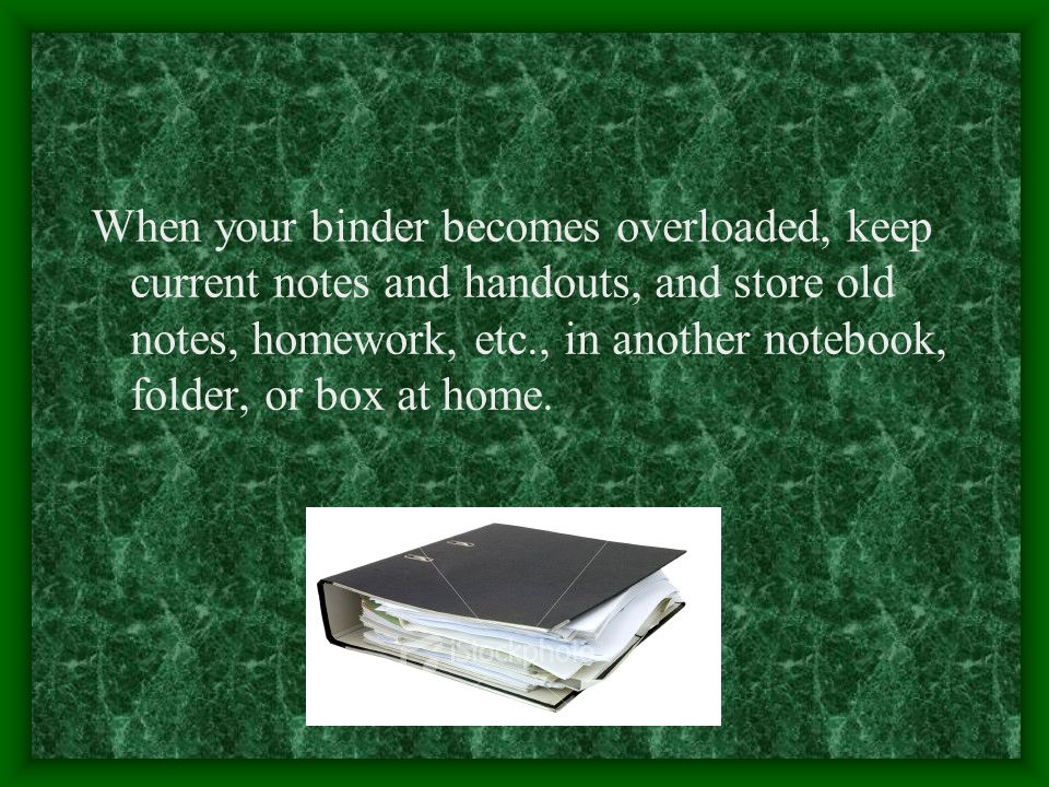 When your binder becomes overloaded, keep current notes and handouts, and store old notes, homework, etc., in another notebook, folder, or box at home.