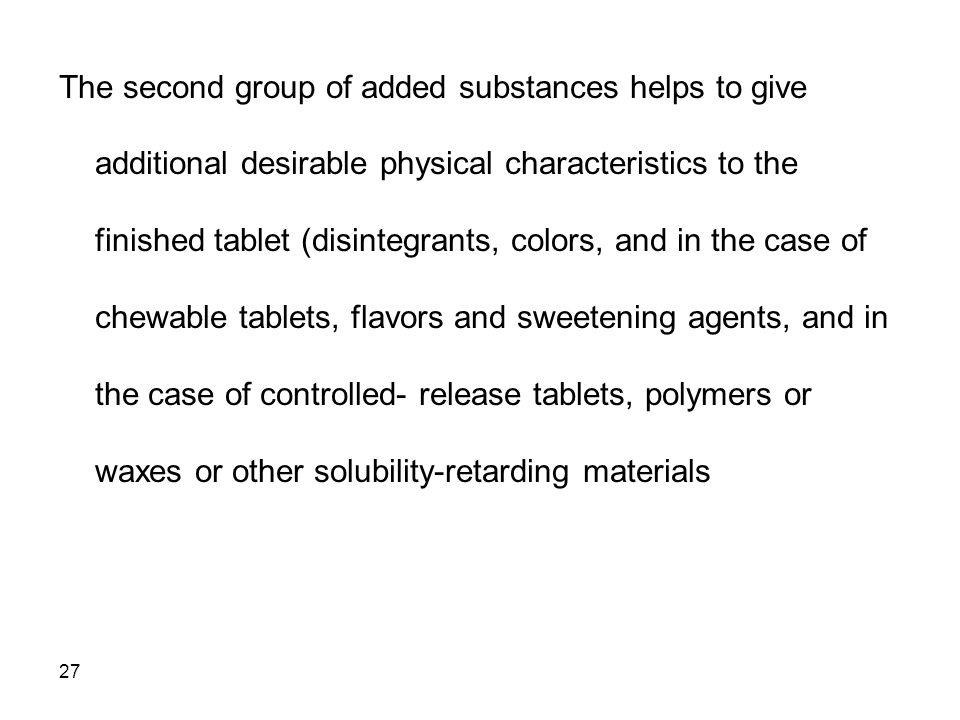 The second group of added substances helps to give additional desirable physical characteristics to the finished tablet (disintegrants, colors, and in the case of chewable tablets, flavors and sweetening agents, and in the case of controlled- release tablets, polymers or waxes or other solubility-retarding materials