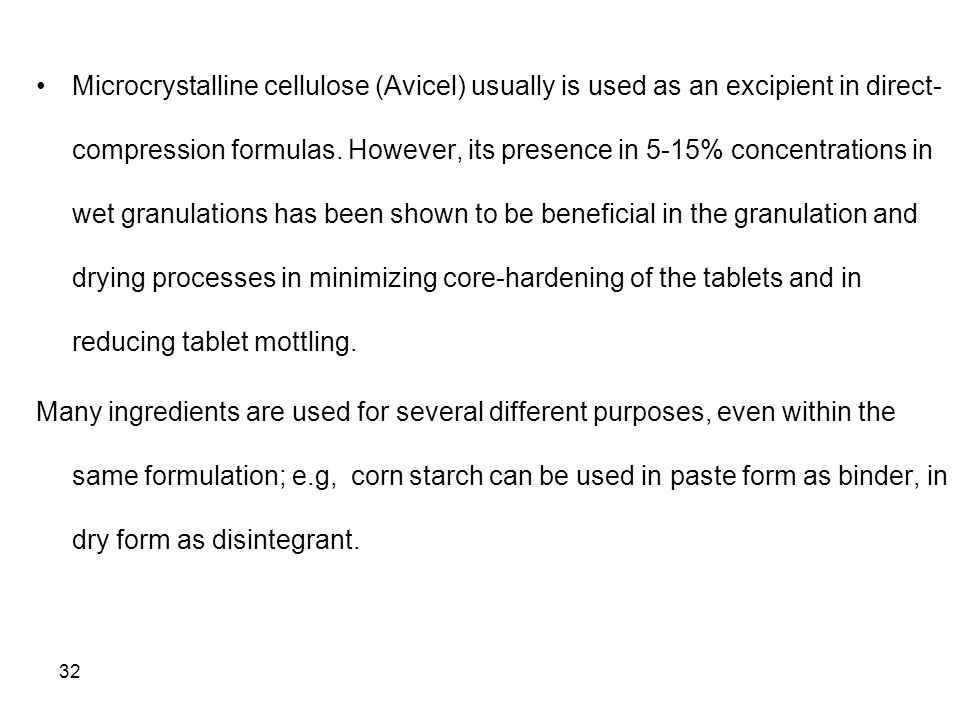 Microcrystalline cellulose (Avicel) usually is used as an excipient in direct-compression formulas. However, its presence in 5-15% concentrations in wet granulations has been shown to be beneficial in the granulation and drying processes in minimizing core-hardening of the tablets and in reducing tablet mottling.