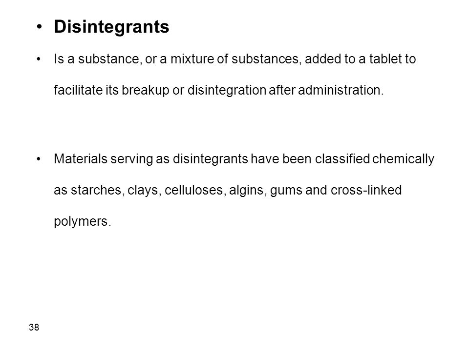 Disintegrants Is a substance, or a mixture of substances, added to a tablet to facilitate its breakup or disintegration after administration.