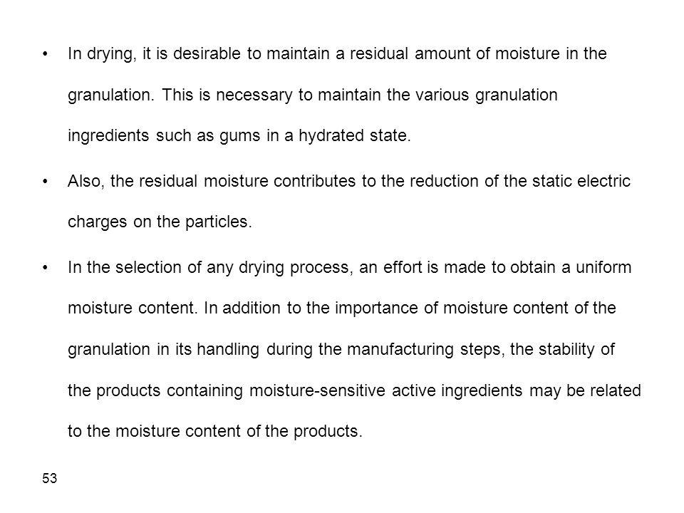 In drying, it is desirable to maintain a residual amount of moisture in the granulation. This is necessary to maintain the various granulation ingredients such as gums in a hydrated state.