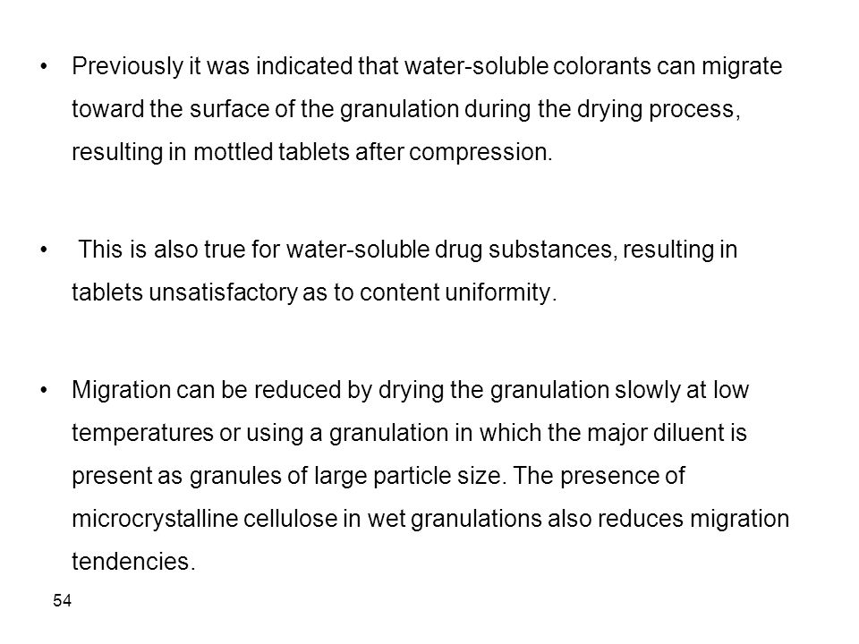 Previously it was indicated that water-soluble colorants can migrate toward the surface of the granulation during the drying process, resulting in mottled tablets after compression.
