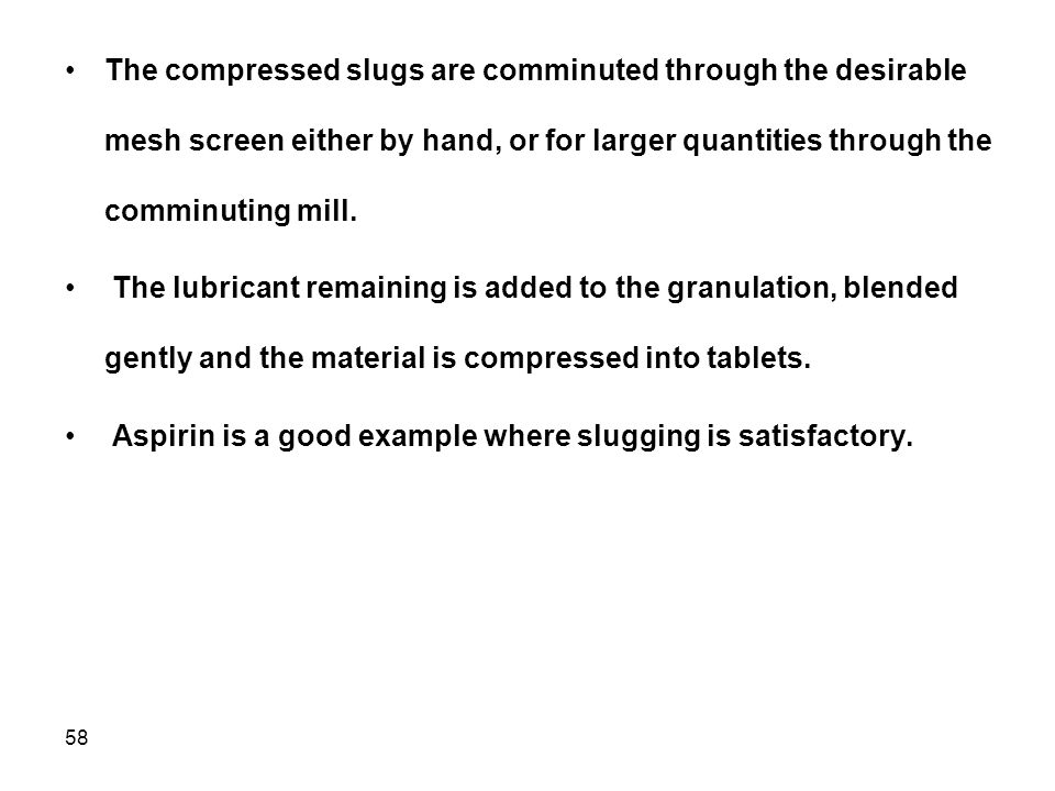 The compressed slugs are comminuted through the desirable mesh screen either by hand, or for larger quantities through the comminuting mill.