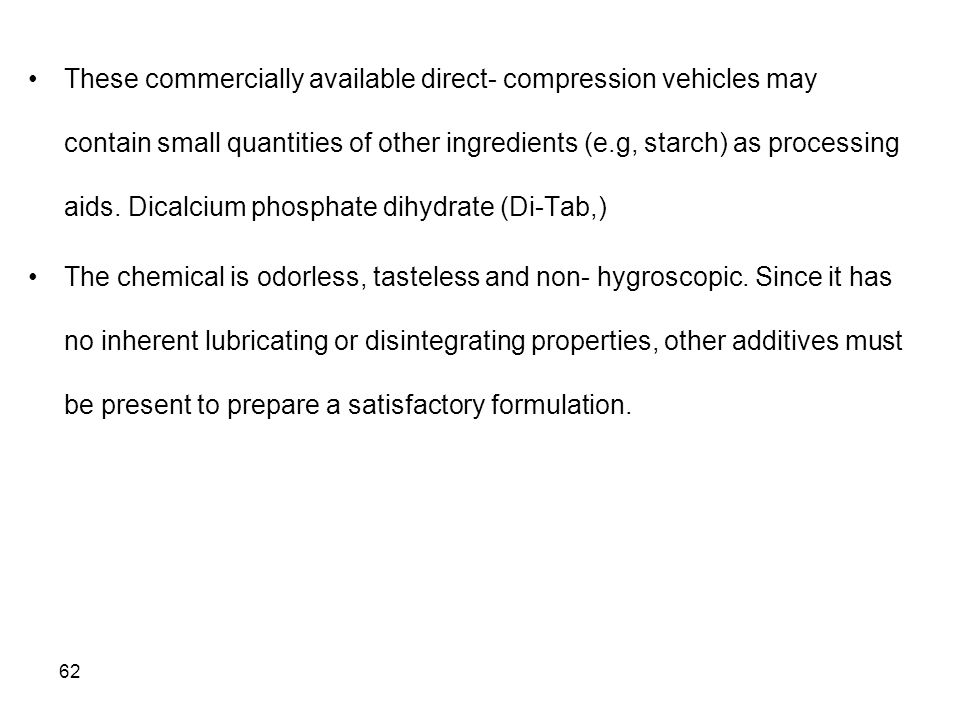These commercially available direct- compression vehicles may contain small quantities of other ingredients (e.g, starch) as processing aids. Dicalcium phosphate dihydrate (Di-Tab,)