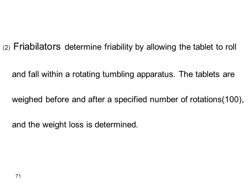 (2) Friabilators determine friability by allowing the tablet to roll and fall within a rotating tumbling apparatus.
