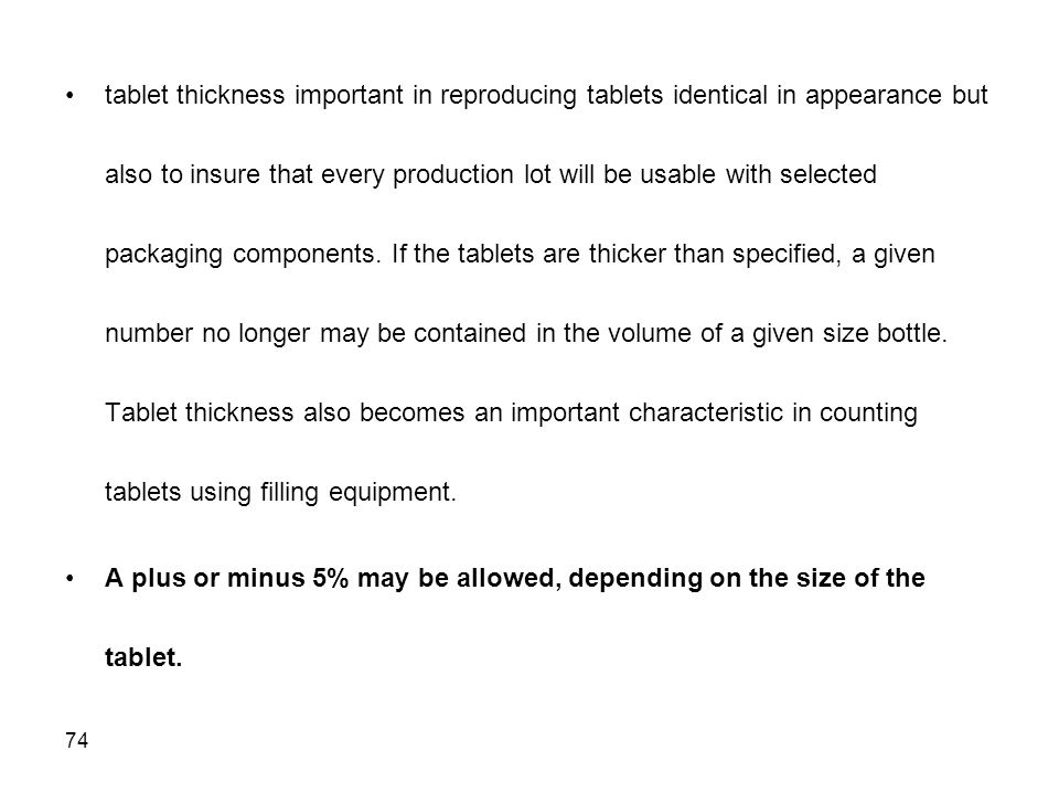 tablet thickness important in reproducing tablets identical in appearance but also to insure that every production lot will be usable with selected packaging components. If the tablets are thicker than specified, a given number no longer may be contained in the volume of a given size bottle. Tablet thickness also becomes an important characteristic in counting tablets using filling equipment.