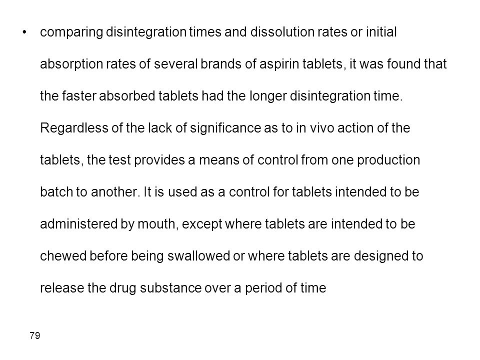 comparing disintegration times and dissolution rates or initial absorption rates of several brands of aspirin tablets, it was found that the faster absorbed tablets had the longer disintegration time.