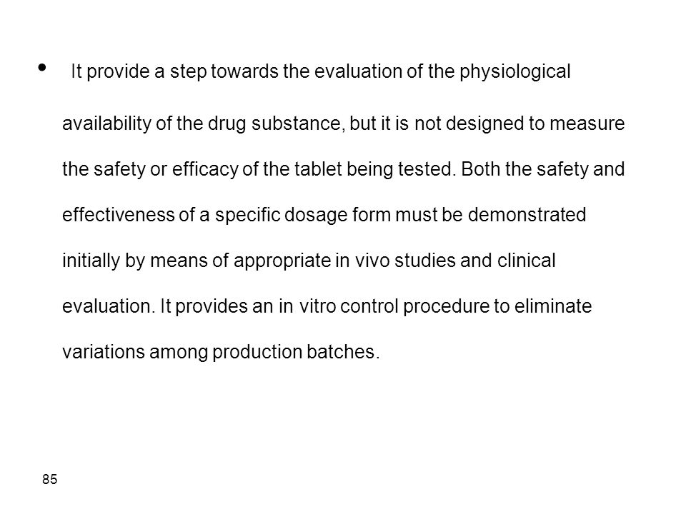 It provide a step towards the evaluation of the physiological availability of the drug substance, but it is not designed to measure the safety or efficacy of the tablet being tested.