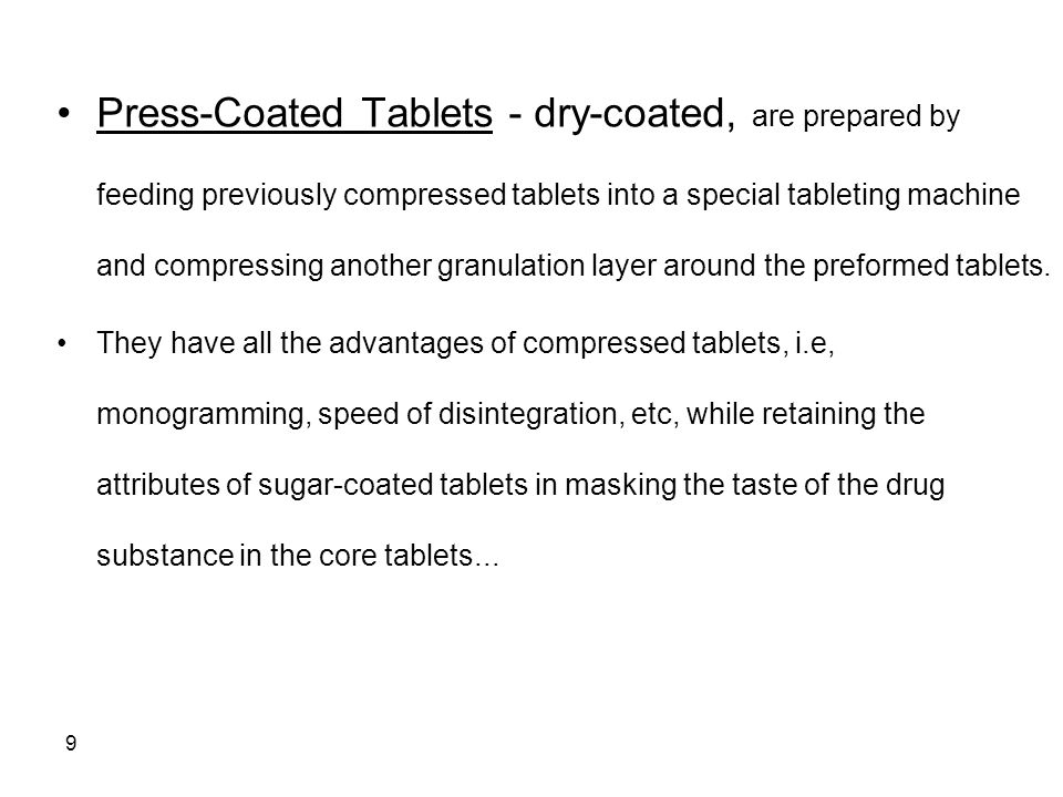 Press-Coated Tablets - dry-coated, are prepared by feeding previously compressed tablets into a special tableting machine and compressing another granulation layer around the preformed tablets.