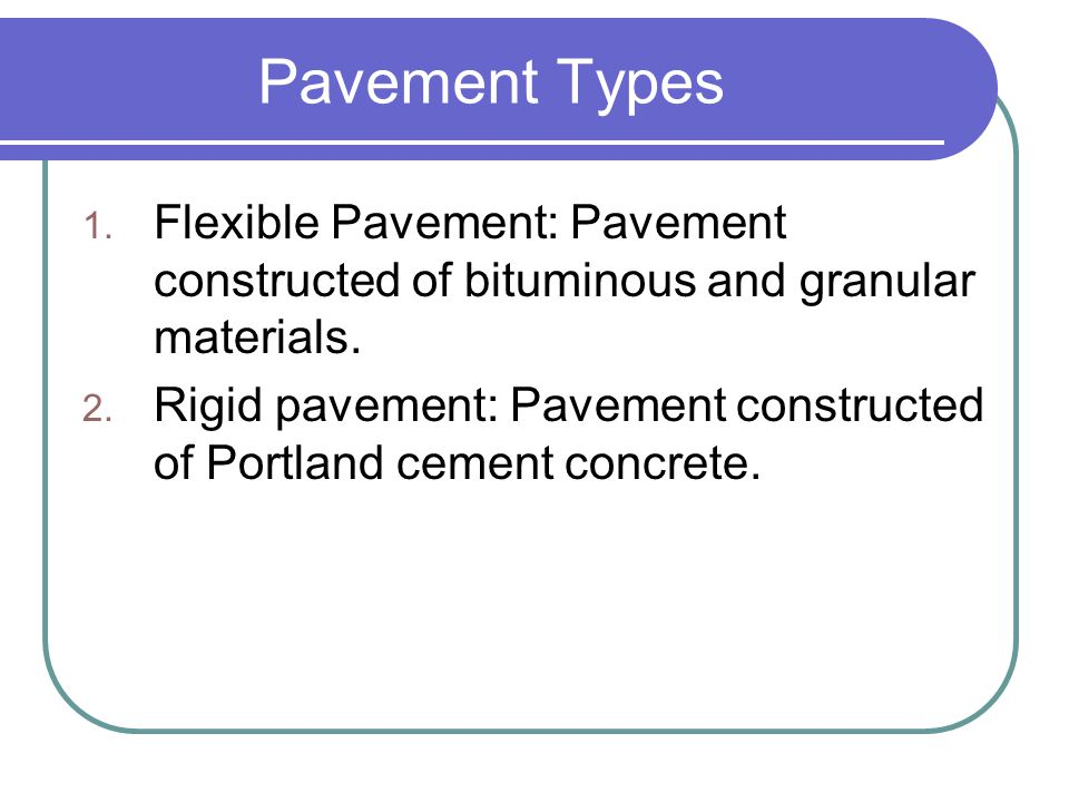 Pavement Types Flexible Pavement: Pavement constructed of bituminous and granular materials.