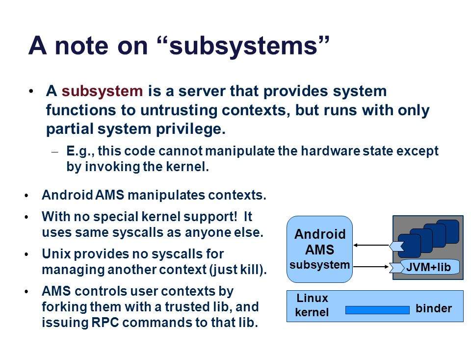 A note on subsystems A subsystem is a server that provides system functions to untrusting contexts, but runs with only partial system privilege.