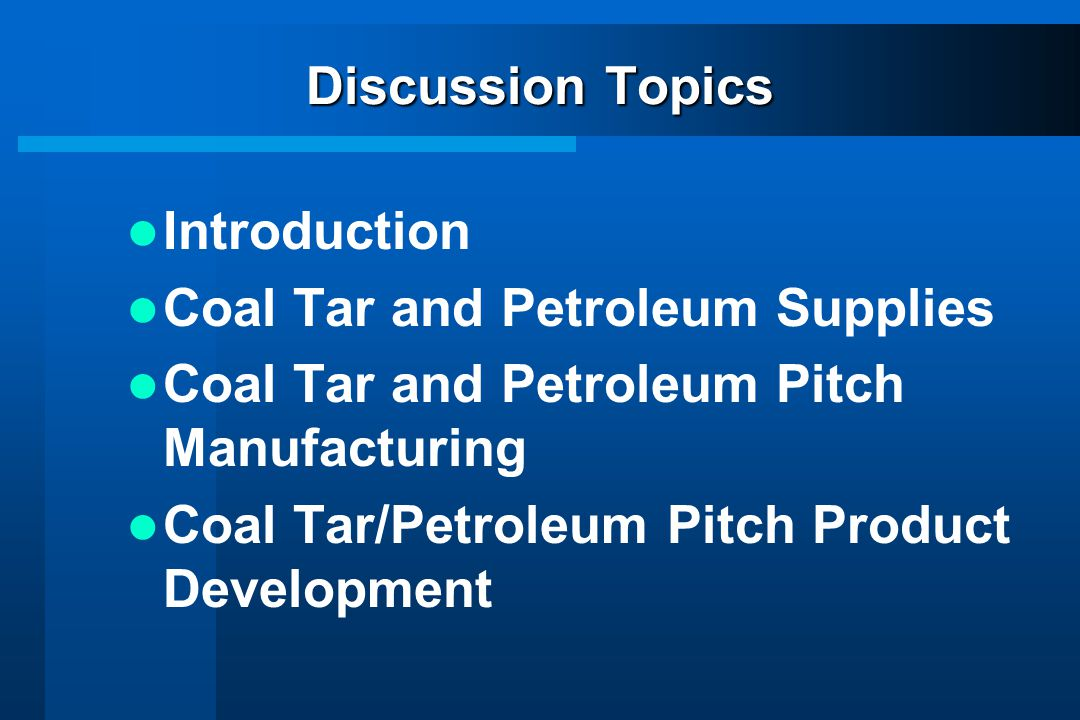 Discussion Topics Introduction. Coal Tar and Petroleum Supplies. Coal Tar and Petroleum Pitch Manufacturing.