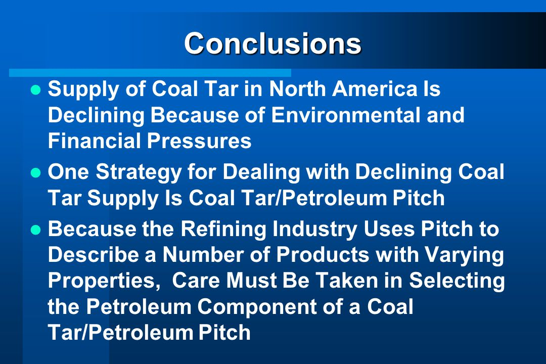 Conclusions Supply of Coal Tar in North America Is Declining Because of Environmental and Financial Pressures.