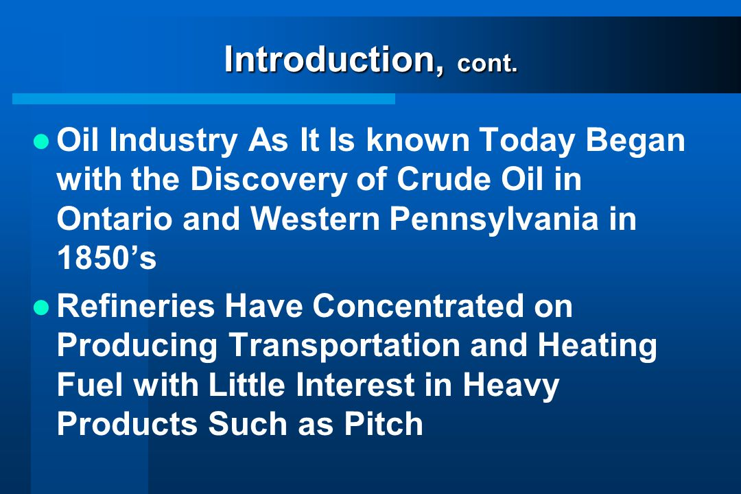 Introduction, cont. Oil Industry As It Is known Today Began with the Discovery of Crude Oil in Ontario and Western Pennsylvania in 1850's.