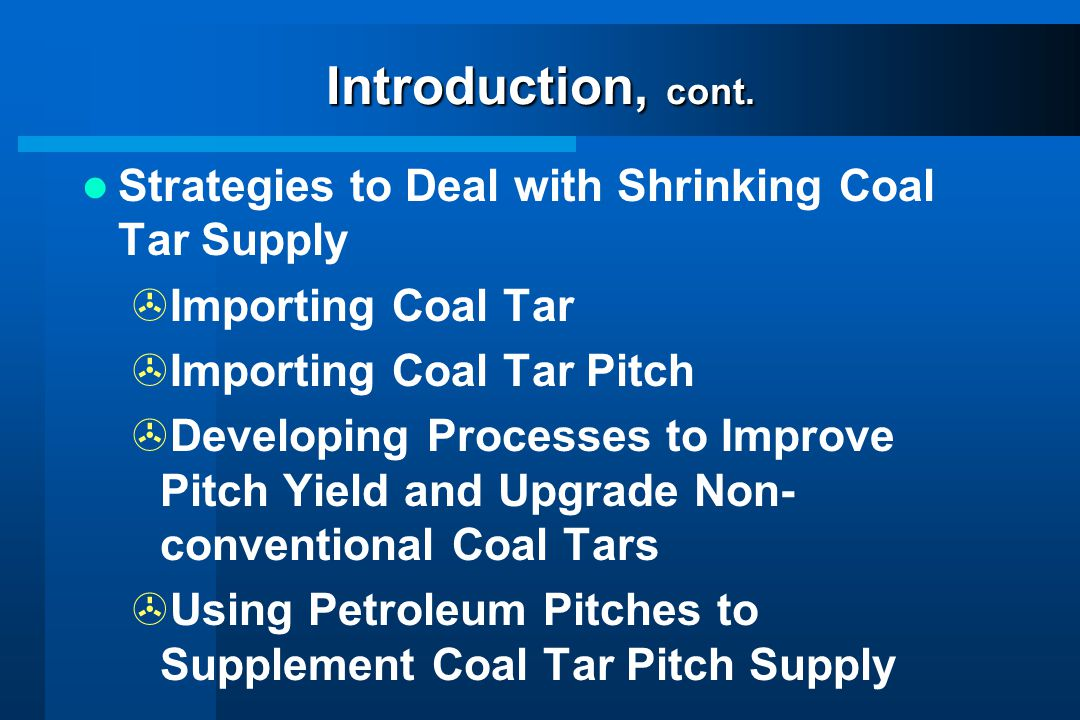 Introduction, cont. Strategies to Deal with Shrinking Coal Tar Supply