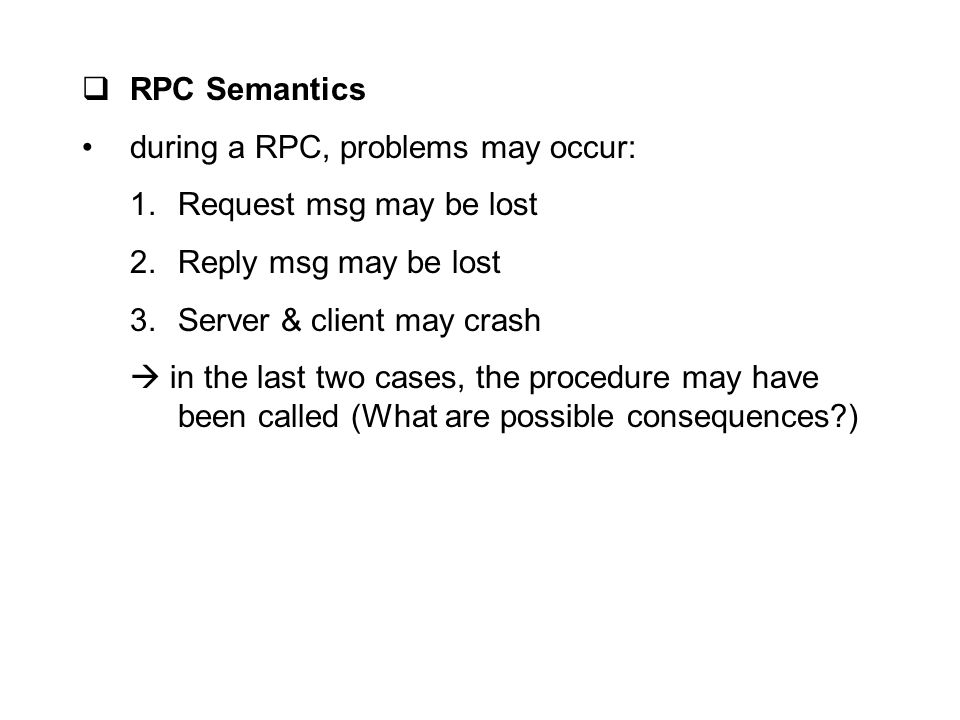 RPC Semantics during a RPC, problems may occur: Request msg may be lost. Reply msg may be lost. Server & client may crash.