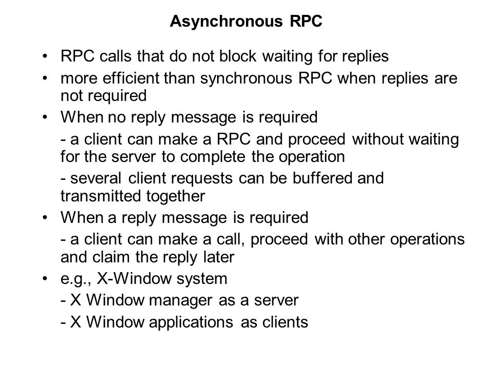 Asynchronous RPC RPC calls that do not block waiting for replies. more efficient than synchronous RPC when replies are not required.