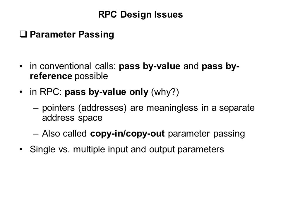 RPC Design Issues Parameter Passing. in conventional calls: pass by-value and pass by-reference possible.