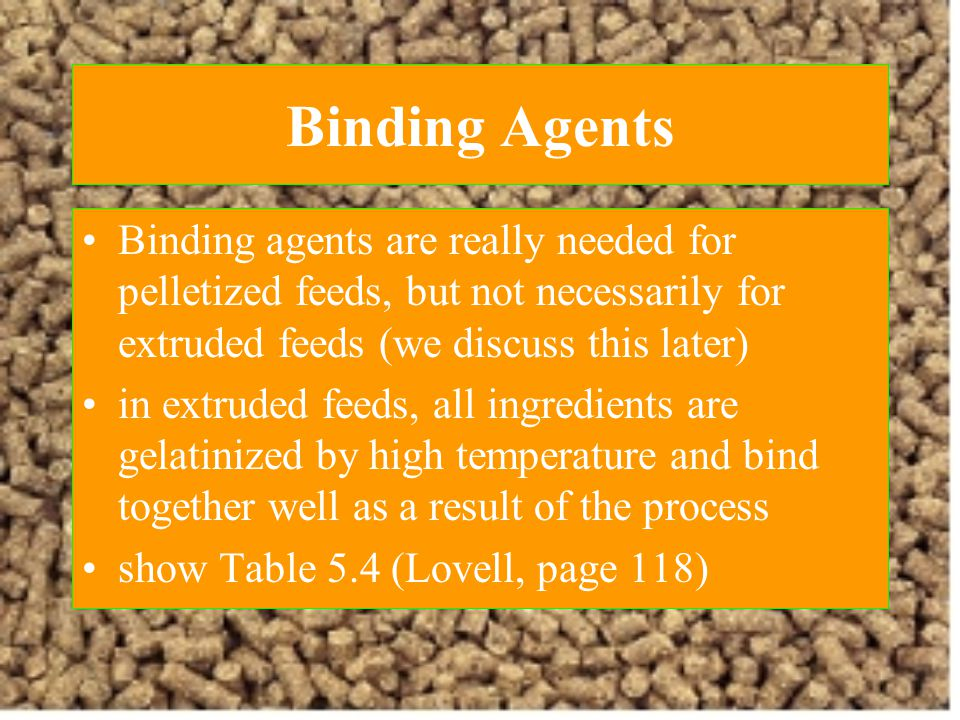 Binding Agents Binding agents are really needed for pelletized feeds, but not necessarily for extruded feeds (we discuss this later)