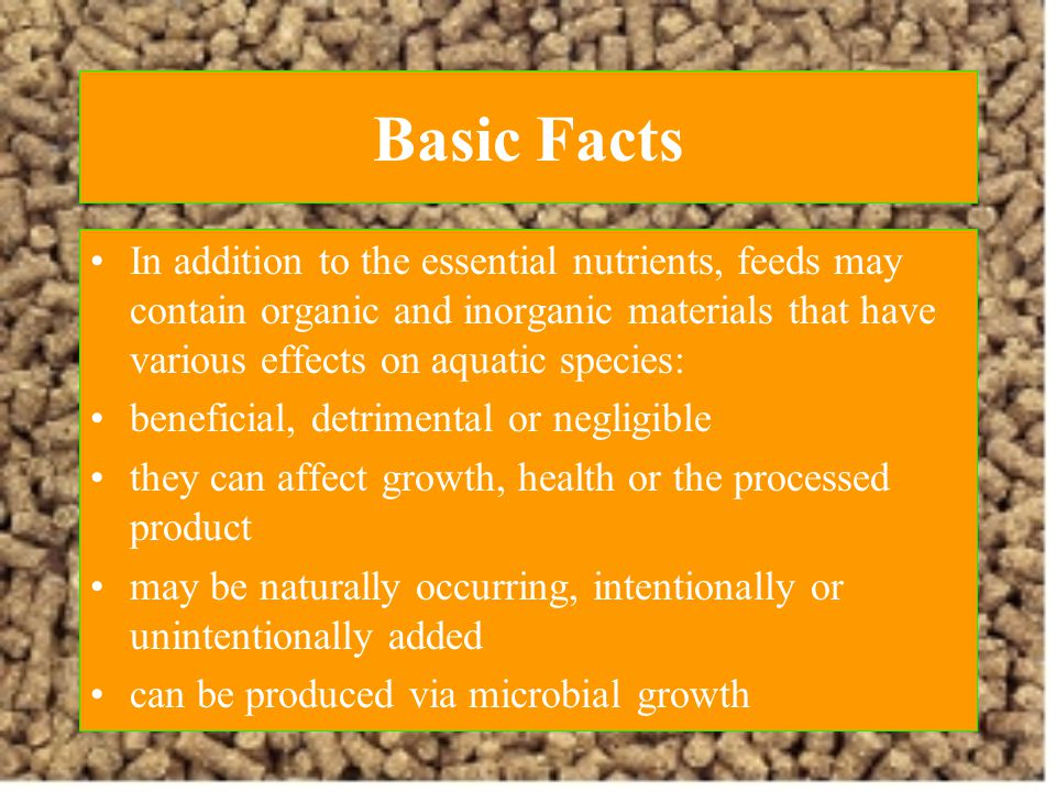 Basic Facts In addition to the essential nutrients, feeds may contain organic and inorganic materials that have various effects on aquatic species: