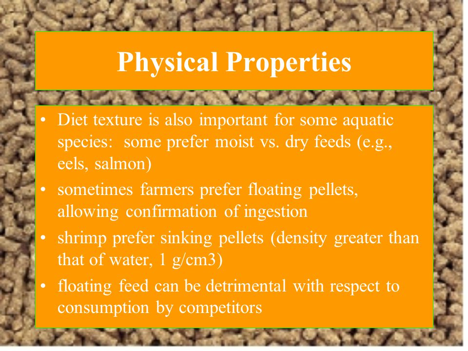 Physical Properties Diet texture is also important for some aquatic species: some prefer moist vs. dry feeds (e.g., eels, salmon)