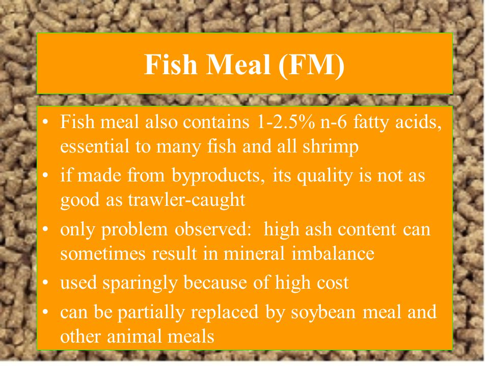 Fish Meal (FM) Fish meal also contains 1-2.5% n-6 fatty acids, essential to many fish and all shrimp.