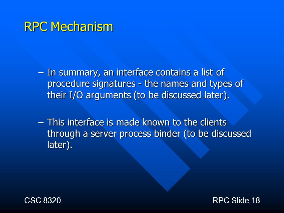 RPC Mechanism In summary, an interface contains a list of procedure signatures - the names and types of their I/O arguments (to be discussed later).