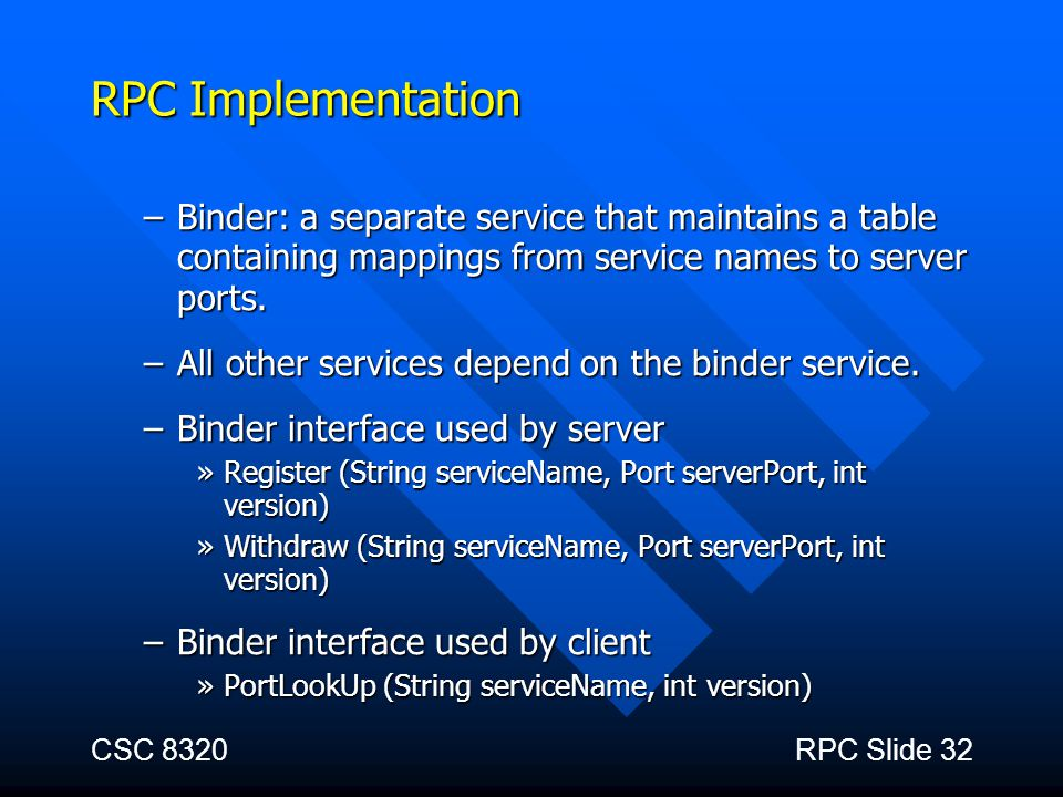 RPC Implementation Binder: a separate service that maintains a table containing mappings from service names to server ports.
