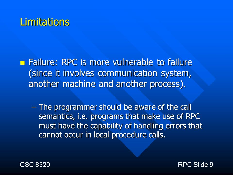 Limitations Failure: RPC is more vulnerable to failure (since it involves communication system, another machine and another process).
