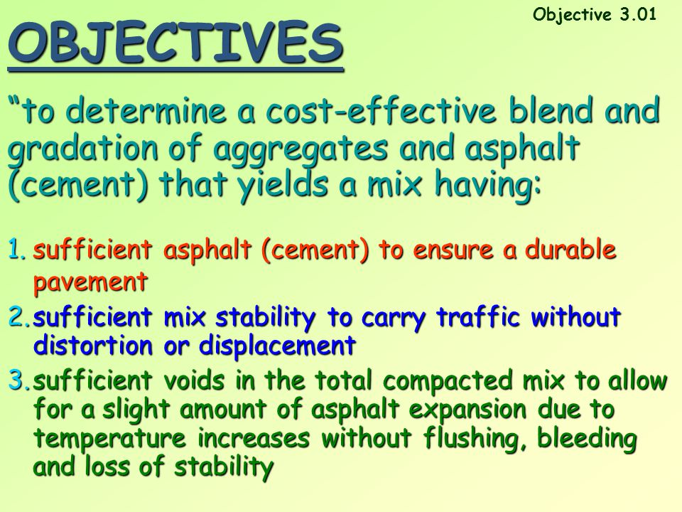 OBJECTIVES Objective 3.01. to determine a cost-effective blend and gradation of aggregates and asphalt (cement) that yields a mix having: