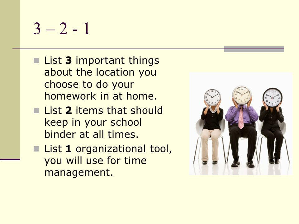 3 – 2 - 1 List 3 important things about the location you choose to do your homework in at home.