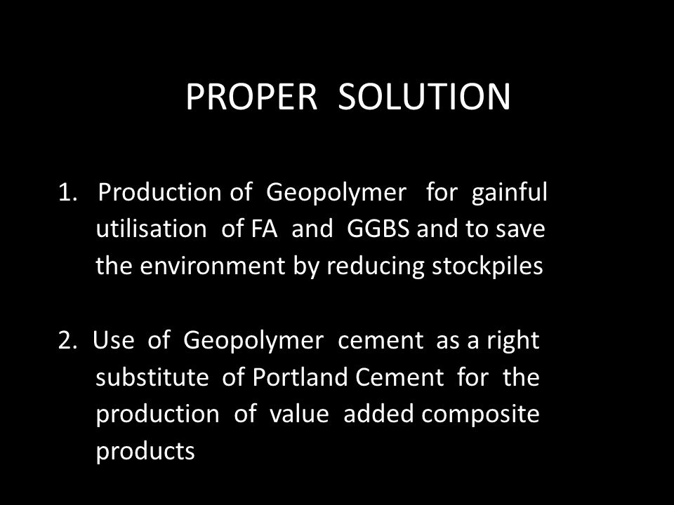 PROPER SOLUTION 1. Production of Geopolymer for gainful