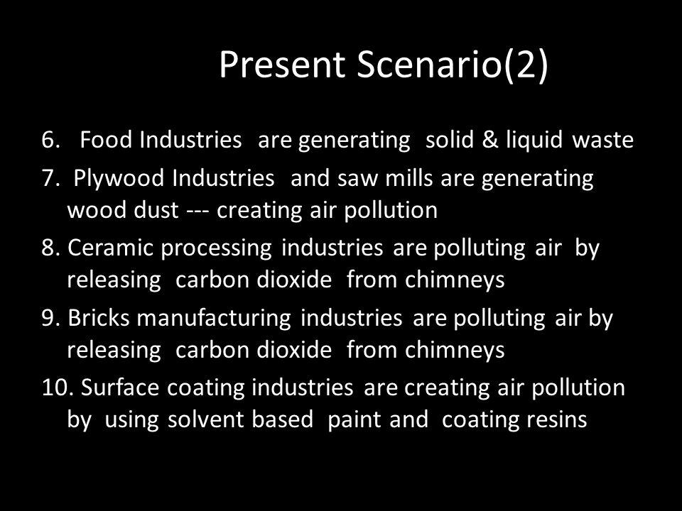 Present Scenario(2) 6. Food Industries are generating solid & liquid waste.