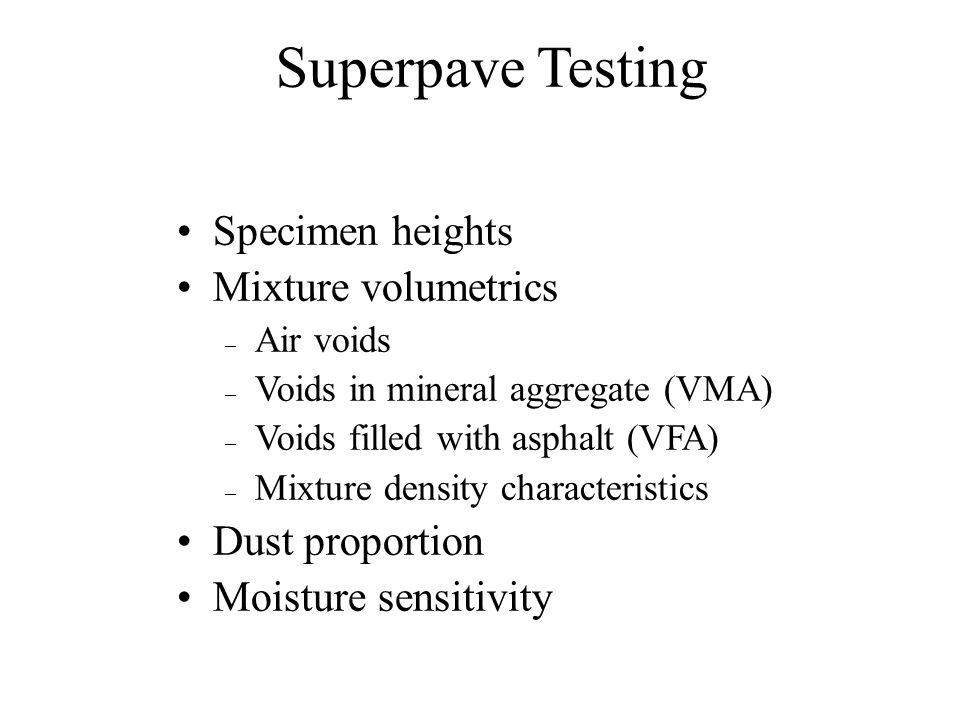 Superpave Mix Design Determine mix properties at NDesign and compare to criteria. Air voids 4% (or 96% Gmm)